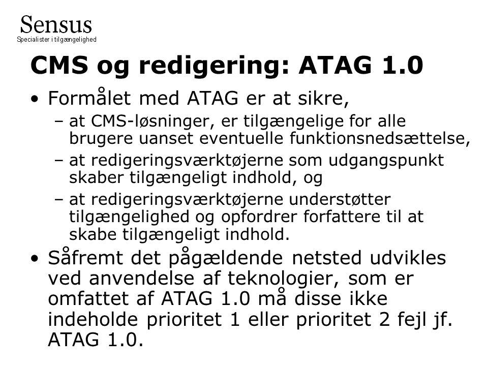 CMS og redigering: ATAG 1.0 Formålet med ATAG er at sikre, –at CMS-løsninger, er tilgængelige for alle brugere uanset eventuelle funktionsnedsættelse, –at redigeringsværktøjerne som udgangspunkt skaber tilgængeligt indhold, og –at redigeringsværktøjerne understøtter tilgængelighed og opfordrer forfattere til at skabe tilgængeligt indhold.