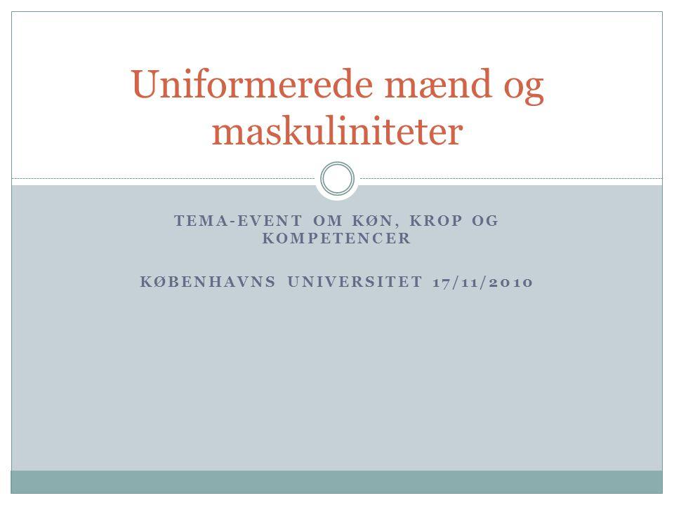 TEMA-EVENT OM KØN, KROP OG KOMPETENCER KØBENHAVNS UNIVERSITET 17/11/2010 Uniformerede mænd og maskuliniteter