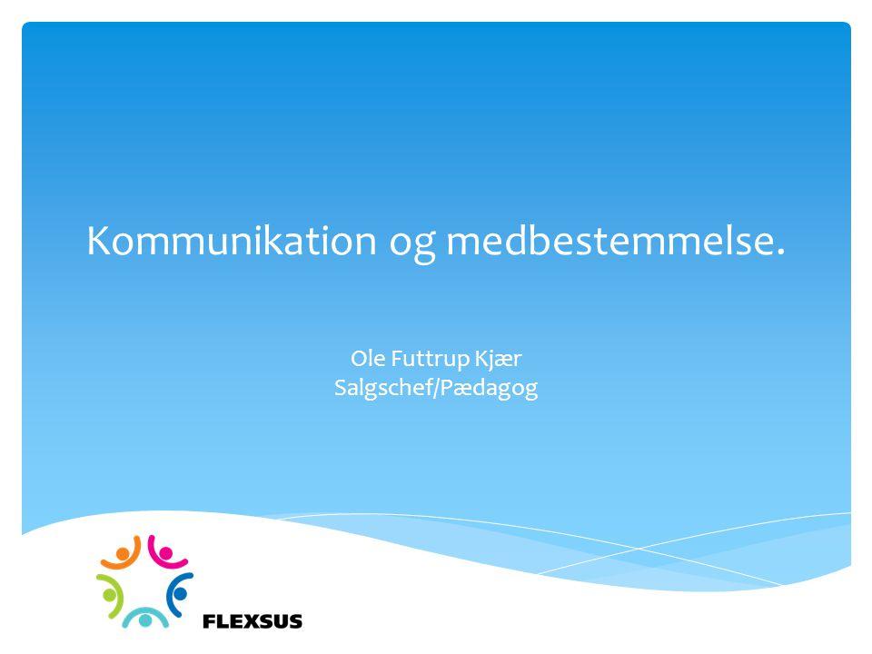 Kommunikation og medbestemmelse. Ole Futtrup Kjær Salgschef/Pædagog