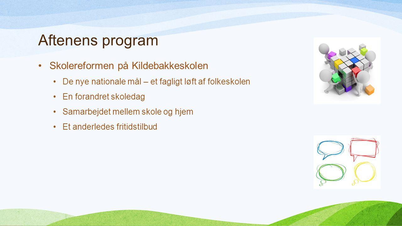 Aftenens program Skolereformen på Kildebakkeskolen De nye nationale mål – et fagligt løft af folkeskolen En forandret skoledag Samarbejdet mellem skole og hjem Et anderledes fritidstilbud