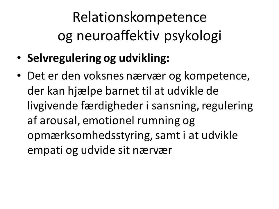 Relationskompetence og neuroaffektiv psykologi Selvregulering og udvikling: Det er den voksnes nærvær og kompetence, der kan hjælpe barnet til at udvikle de livgivende færdigheder i sansning, regulering af arousal, emotionel rumning og opmærksomhedsstyring, samt i at udvikle empati og udvide sit nærvær