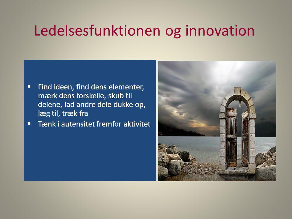 Ledelsesfunktionen og innovation  Find ideen, find dens elementer, mærk dens forskelle, skub til delene, lad andre dele dukke op, læg til, træk fra  Tænk i autensitet fremfor aktivitet