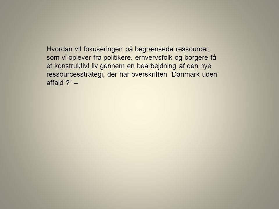 Hvordan vil fokuseringen på begrænsede ressourcer, som vi oplever fra politikere, erhvervsfolk og borgere få et konstruktivt liv gennem en bearbejdning af den nye ressourcesstrategi, der har overskriften Danmark uden affald –