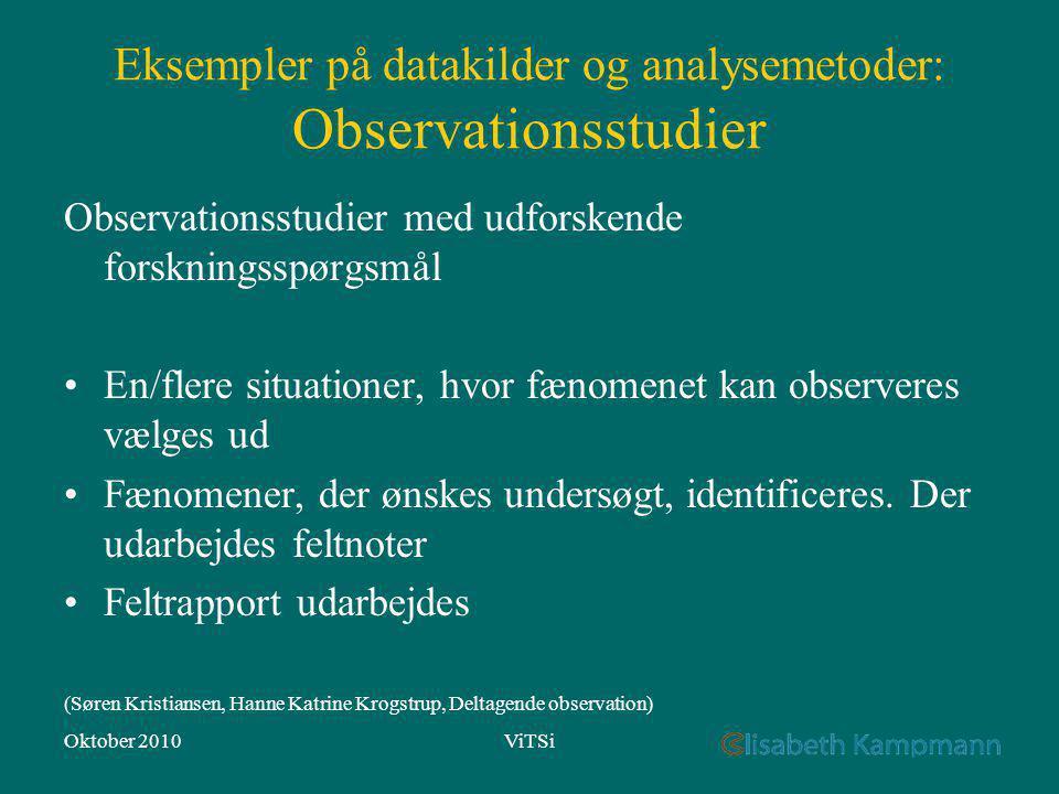 Oktober 2010ViTSi Eksempler på datakilder og analysemetoder: Observationsstudier Observationsstudier med udforskende forskningsspørgsmål En/flere situationer, hvor fænomenet kan observeres vælges ud Fænomener, der ønskes undersøgt, identificeres.