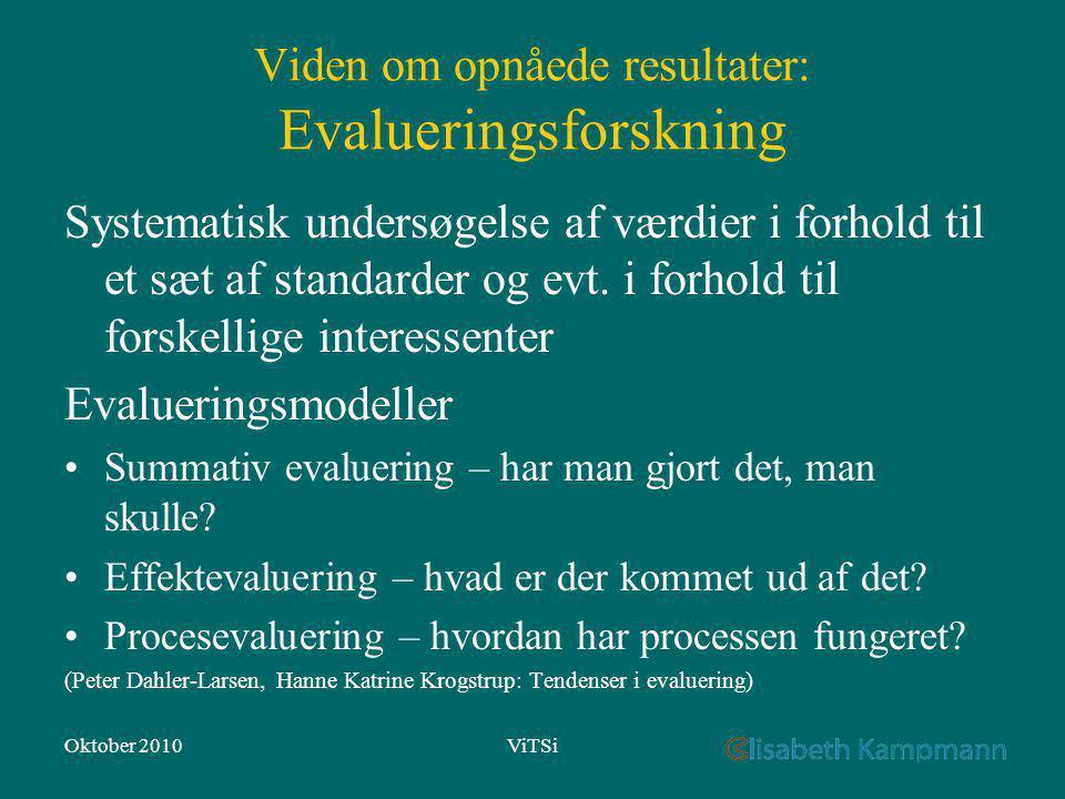 Oktober 2010ViTSi Viden om opnåede resultater: Evalueringsforskning Systematisk undersøgelse af værdier i forhold til et sæt af standarder og evt.