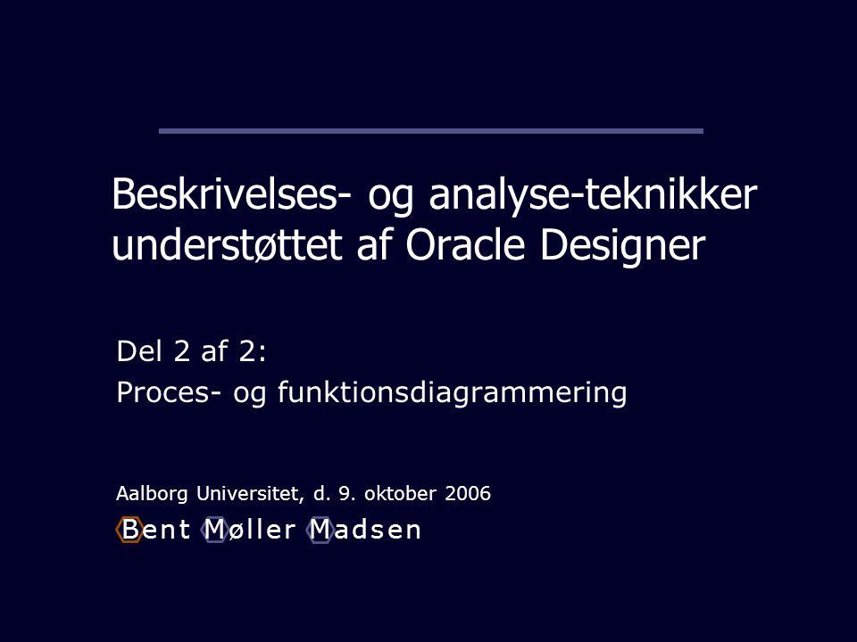 Beskrivelses- og analyse-teknikker understøttet af Oracle Designer Del 2 af 2: Proces- og funktionsdiagrammering Aalborg Universitet, d.