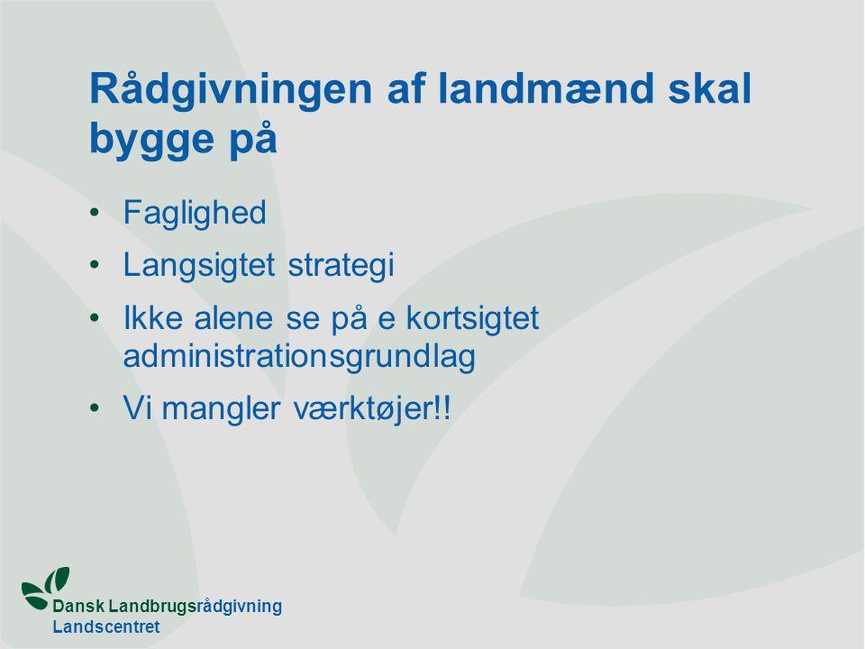 Dansk Landbrugsrådgivning Landscentret Rådgivningen af landmænd skal bygge på Faglighed Langsigtet strategi Ikke alene se på e kortsigtet administrationsgrundlag Vi mangler værktøjer!!