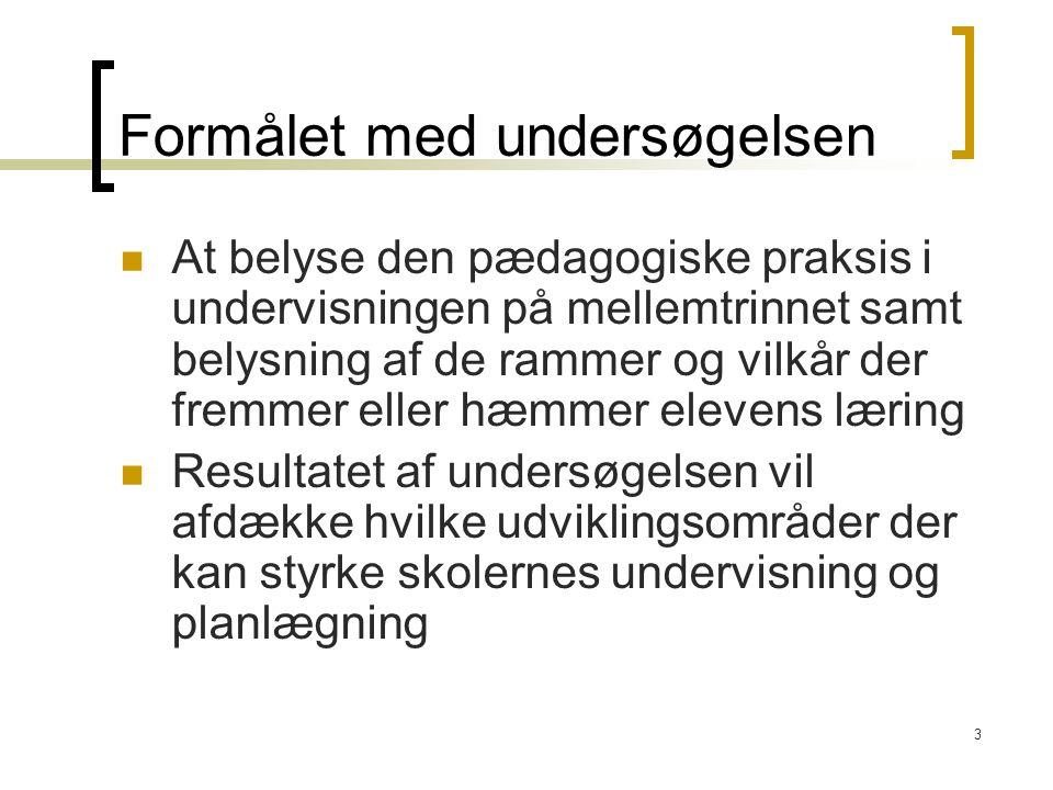 3 Formålet med undersøgelsen At belyse den pædagogiske praksis i undervisningen på mellemtrinnet samt belysning af de rammer og vilkår der fremmer eller hæmmer elevens læring Resultatet af undersøgelsen vil afdække hvilke udviklingsområder der kan styrke skolernes undervisning og planlægning
