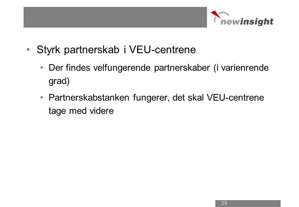 Styrk partnerskab i VEU-centrene Der findes velfungerende partnerskaber (i varienrende grad) Partnerskabstanken fungerer, det skal VEU-centrene tage med videre 39