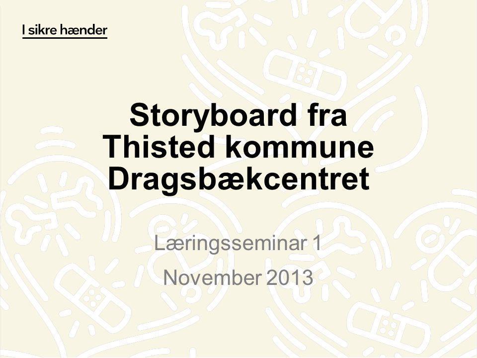Storyboard fra Thisted kommune Dragsbækcentret Læringsseminar 1 November 2013