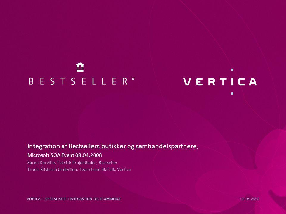 08-04-2008VERTICA – SPECIALISTER I INTEGRATION OG ECOMMERCE Integration af Bestsellers butikker og samhandelspartnere, Microsoft SOA Event 08.04.2008 Søren Darville, Teknisk Projektleder, Bestseller Troels Riisbrich Underlien, Team Lead BizTalk, Vertica