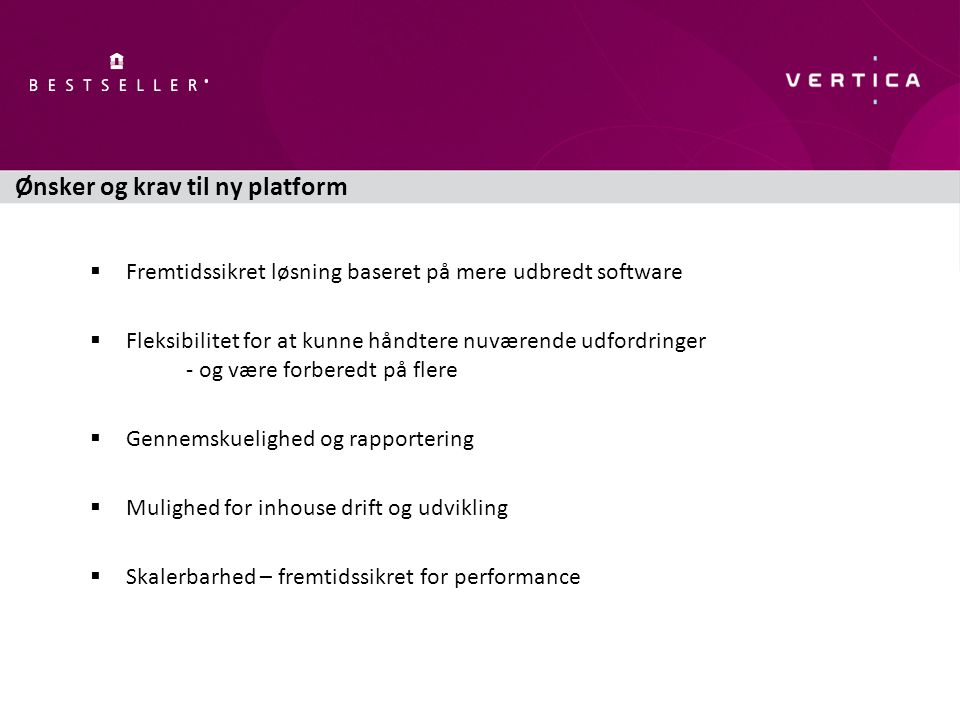 Ønsker og krav til ny platform  Fremtidssikret løsning baseret på mere udbredt software  Fleksibilitet for at kunne håndtere nuværende udfordringer - og være forberedt på flere  Gennemskuelighed og rapportering  Mulighed for inhouse drift og udvikling  Skalerbarhed – fremtidssikret for performance