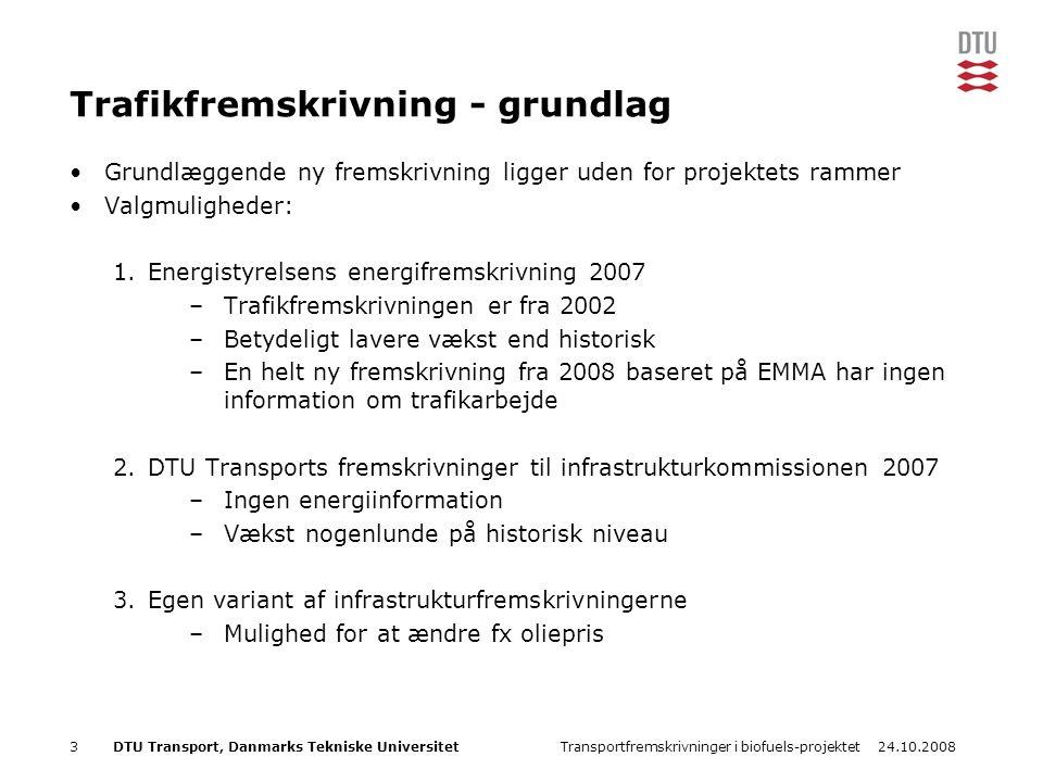 24.10.2008Transportfremskrivninger i biofuels-projektet3DTU Transport, Danmarks Tekniske Universitet Trafikfremskrivning - grundlag Grundlæggende ny fremskrivning ligger uden for projektets rammer Valgmuligheder: 1.Energistyrelsens energifremskrivning 2007 –Trafikfremskrivningen er fra 2002 –Betydeligt lavere vækst end historisk –En helt ny fremskrivning fra 2008 baseret på EMMA har ingen information om trafikarbejde 2.DTU Transports fremskrivninger til infrastrukturkommissionen 2007 –Ingen energiinformation –Vækst nogenlunde på historisk niveau 3.Egen variant af infrastrukturfremskrivningerne –Mulighed for at ændre fx oliepris