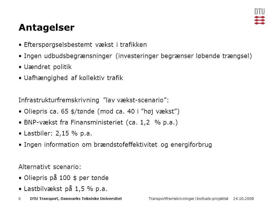 24.10.2008Transportfremskrivninger i biofuels-projektet6DTU Transport, Danmarks Tekniske Universitet Antagelser Efterspørgselsbestemt vækst i trafikken Ingen udbudsbegrænsninger (investeringer begrænser løbende trængsel) Uændret politik Uafhængighed af kollektiv trafik Infrastrukturfremskrivning lav vækst-scenario : Oliepris ca.
