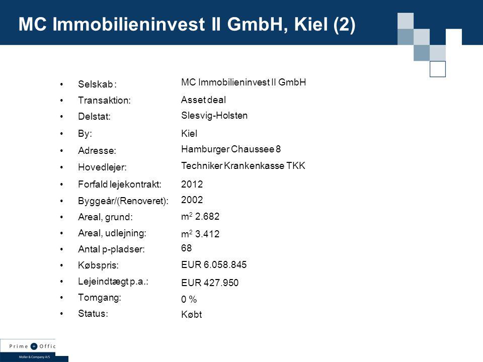 Selskab : Transaktion: Delstat: By: Adresse: Hovedlejer: Forfald lejekontrakt: Byggeår/(Renoveret): Areal, grund: Areal, udlejning: Antal p-pladser: Købspris: Lejeindtægt p.a.: Tomgang: Status : MC Immobilieninvest II GmbH Asset deal Slesvig-Holsten Kiel Hamburger Chaussee 8 Techniker Krankenkasse TKK 2012 2002 m 2 2.682 m 2 3.412 68 EUR 6.058.845 EUR 427.950 0 % Købt MC Immobilieninvest II GmbH, Kiel (2)
