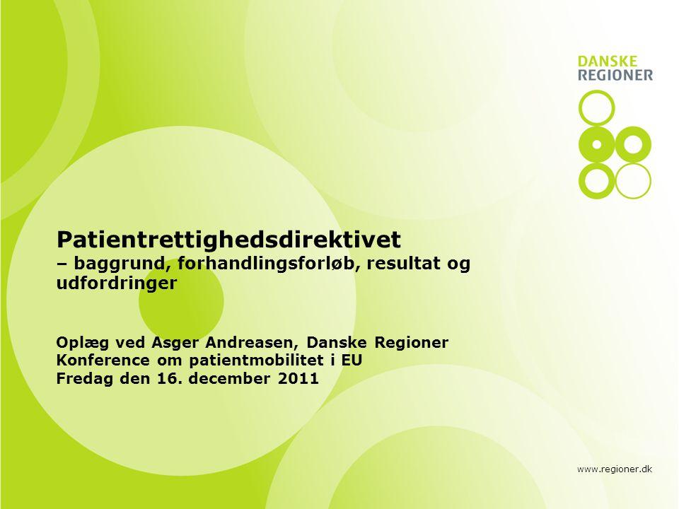 www.regioner.dk Patientrettighedsdirektivet – baggrund, forhandlingsforløb, resultat og udfordringer Oplæg ved Asger Andreasen, Danske Regioner Konference om patientmobilitet i EU Fredag den 16.