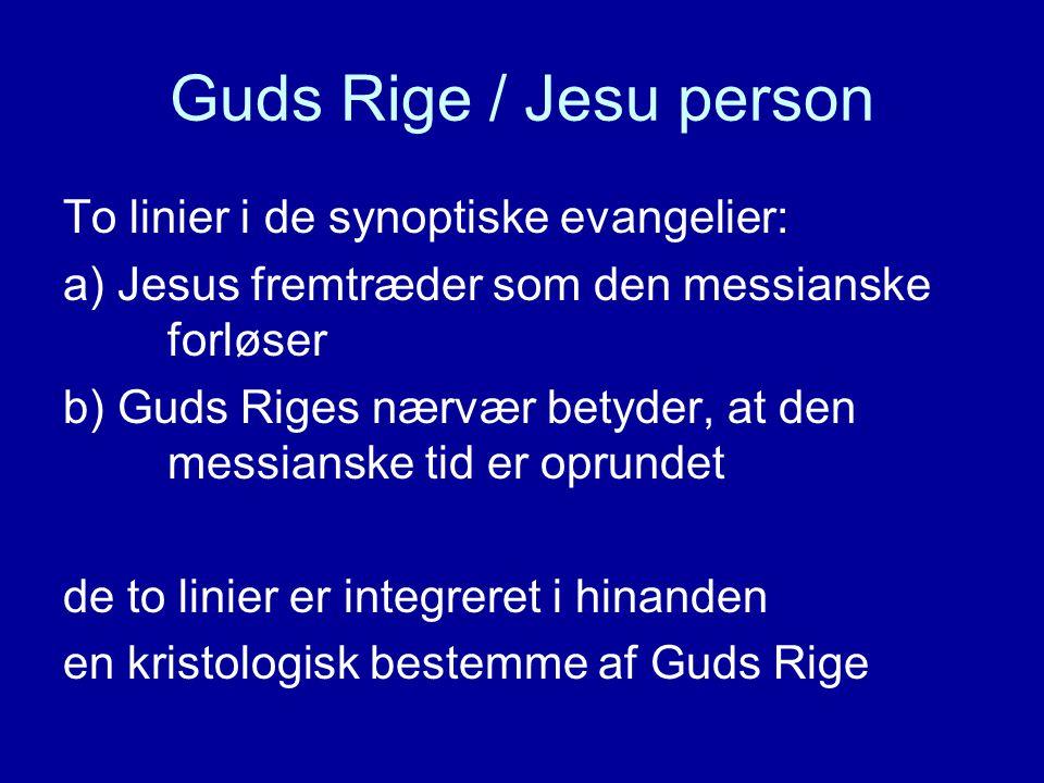 Guds Rige / Jesu person To linier i de synoptiske evangelier: a) Jesus fremtræder som den messianske forløser b) Guds Riges nærvær betyder, at den messianske tid er oprundet de to linier er integreret i hinanden en kristologisk bestemme af Guds Rige