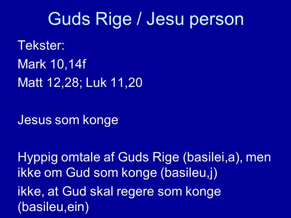 Guds Rige / Jesu person Tekster: Mark 10,14f Matt 12,28; Luk 11,20 Jesus som konge Hyppig omtale af Guds Rige (basilei,a), men ikke om Gud som konge (basileu,j) ikke, at Gud skal regere som konge (basileu,ein)