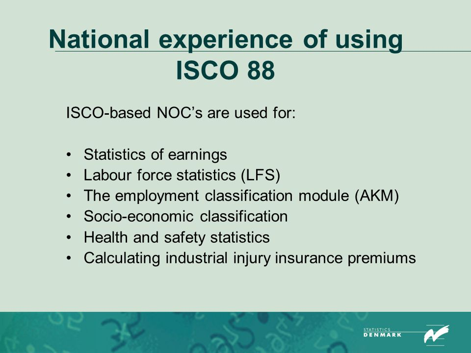 National experience of using ISCO 88 ISCO-based NOC's are used for: Statistics of earnings Labour force statistics (LFS) The employment classification module (AKM) Socio-economic classification Health and safety statistics Calculating industrial injury insurance premiums