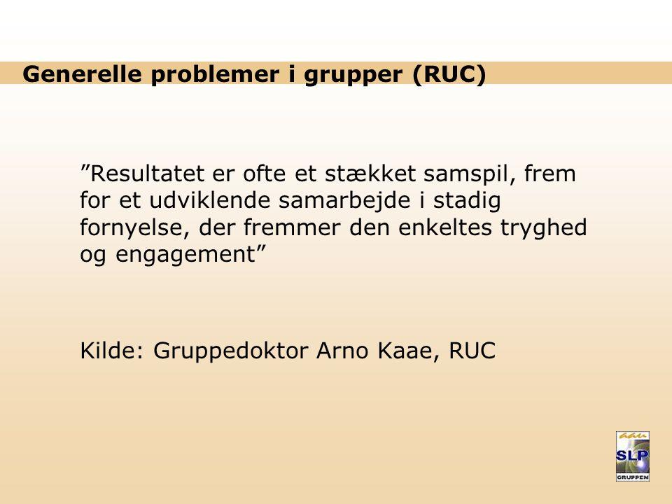 Generelle problemer i grupper (RUC) Resultatet er ofte et stækket samspil, frem for et udviklende samarbejde i stadig fornyelse, der fremmer den enkeltes tryghed og engagement Kilde: Gruppedoktor Arno Kaae, RUC