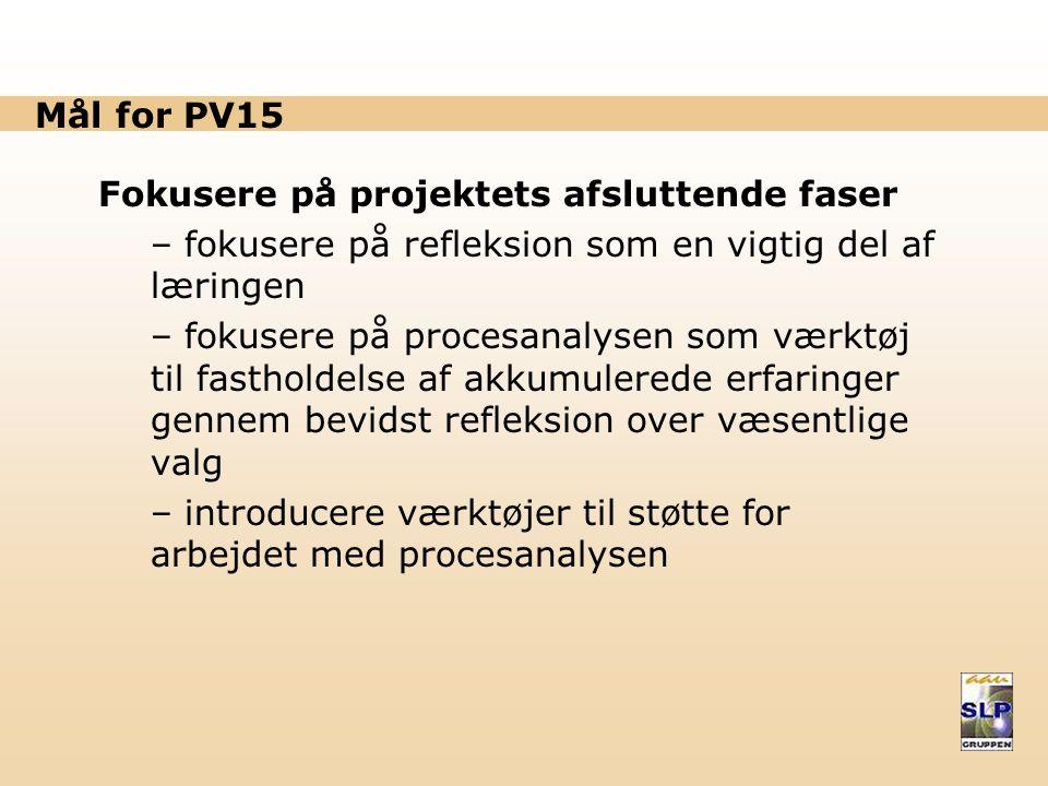Mål for PV15 Fokusere på projektets afsluttende faser – fokusere på refleksion som en vigtig del af læringen – fokusere på procesanalysen som værktøj til fastholdelse af akkumulerede erfaringer gennem bevidst refleksion over væsentlige valg – introducere værktøjer til støtte for arbejdet med procesanalysen