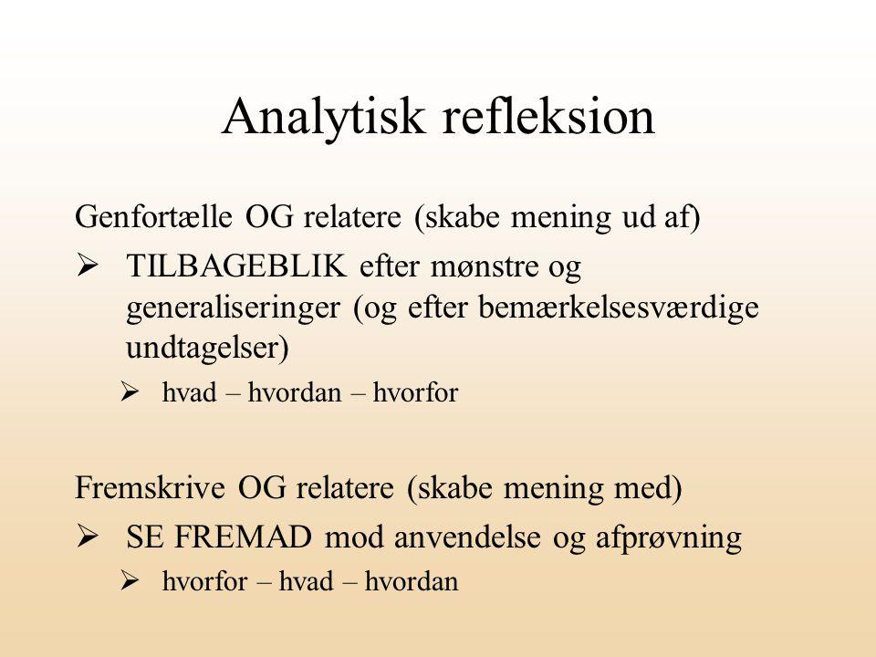 Analytisk refleksion Genfortælle OG relatere (skabe mening ud af)  TILBAGEBLIK efter mønstre og generaliseringer (og efter bemærkelsesværdige undtagelser)  hvad – hvordan – hvorfor Fremskrive OG relatere (skabe mening med)  SE FREMAD mod anvendelse og afprøvning  hvorfor – hvad – hvordan