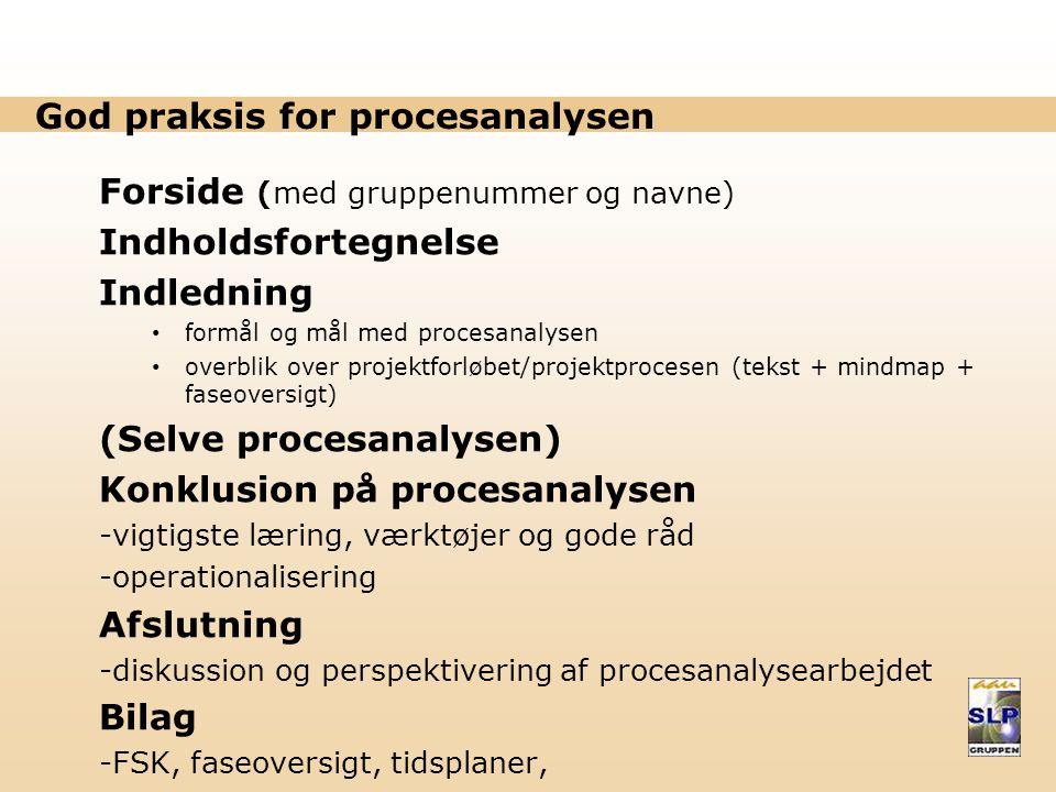 God praksis for procesanalysen Forside (med gruppenummer og navne) Indholdsfortegnelse Indledning formål og mål med procesanalysen overblik over projektforløbet/projektprocesen (tekst + mindmap + faseoversigt) (Selve procesanalysen) Konklusion på procesanalysen -vigtigste læring, værktøjer og gode råd -operationalisering Afslutning -diskussion og perspektivering af procesanalysearbejdet Bilag -FSK, faseoversigt, tidsplaner,
