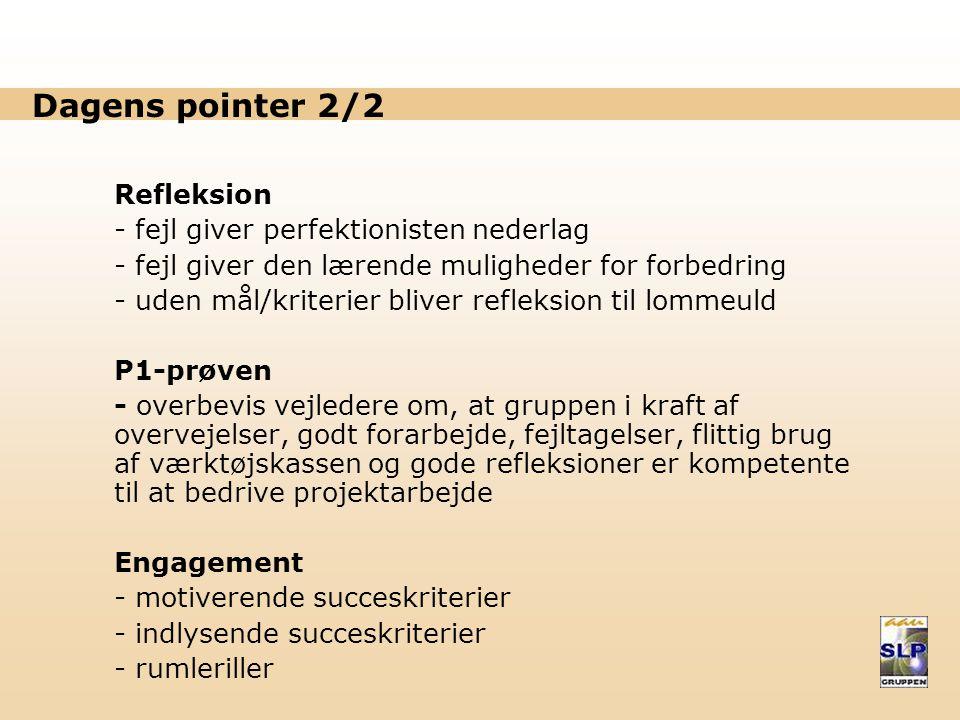 Dagens pointer 2/2 Refleksion - fejl giver perfektionisten nederlag - fejl giver den lærende muligheder for forbedring - uden mål/kriterier bliver refleksion til lommeuld P1-prøven - overbevis vejledere om, at gruppen i kraft af overvejelser, godt forarbejde, fejltagelser, flittig brug af værktøjskassen og gode refleksioner er kompetente til at bedrive projektarbejde Engagement - motiverende succeskriterier - indlysende succeskriterier - rumleriller