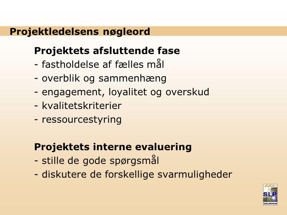 Projektledelsens nøgleord Projektets afsluttende fase - fastholdelse af fælles mål - overblik og sammenhæng - engagement, loyalitet og overskud - kvalitetskriterier - ressourcestyring Projektets interne evaluering - stille de gode spørgsmål - diskutere de forskellige svarmuligheder