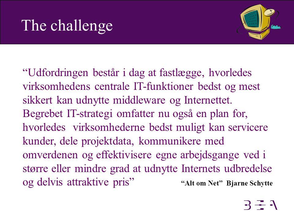 The challenge Udfordringen består i dag at fastlægge, hvorledes virksomhedens centrale IT-funktioner bedst og mest sikkert kan udnytte middleware og Internettet.