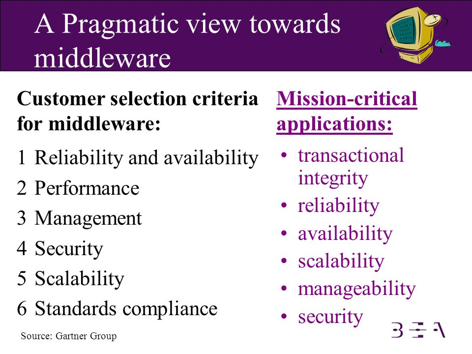 A Pragmatic view towards middleware 1Reliability and availability 2Performance 3Management 4Security 5Scalability 6Standards compliance Source: Gartner Group Customer selection criteria for middleware: transactional integrity reliability availability scalability manageability security Mission-critical applications: