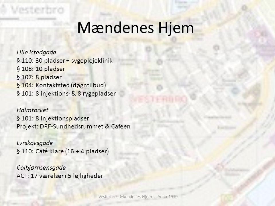 Mændenes Hjem Lille Istedgade § 110: 30 pladser + sygeplejeklinik § 108: 10 pladser § 107: 8 pladser § 104: Kontaktsted (døgntilbud) § 101: 8 injektions- & 8 rygepladser Halmtorvet § 101: 8 injektionspladser Projekt: DRF-Sundhedsrummet & Cafeen Lyrskovsgade § 110: Café Klare (16 + 4 pladser) Colbjørnsensgade ACT: 17 værelser i 5 lejligheder Vesterbro - Mændenes Hjem - Anno 1910