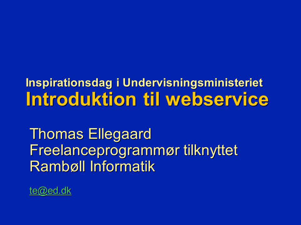 Inspirationsdag i Undervisningsministeriet Introduktion til webservice Thomas Ellegaard Freelanceprogrammør tilknyttet Rambøll Informatik te@ed.dk