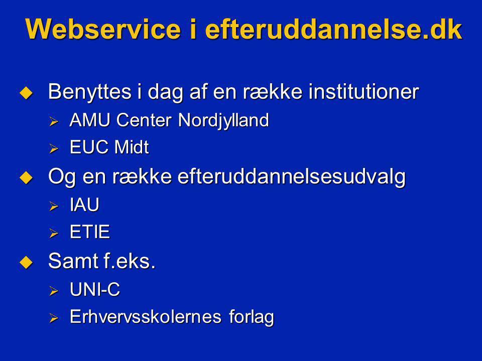 Webservice i efteruddannelse.dk  Benyttes i dag af en række institutioner  AMU Center Nordjylland  EUC Midt  Og en række efteruddannelsesudvalg  IAU  ETIE  Samt f.eks.