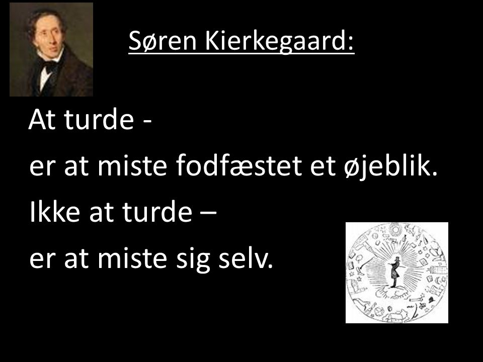 Søren Kierkegaard: At turde - er at miste fodfæstet et øjeblik.