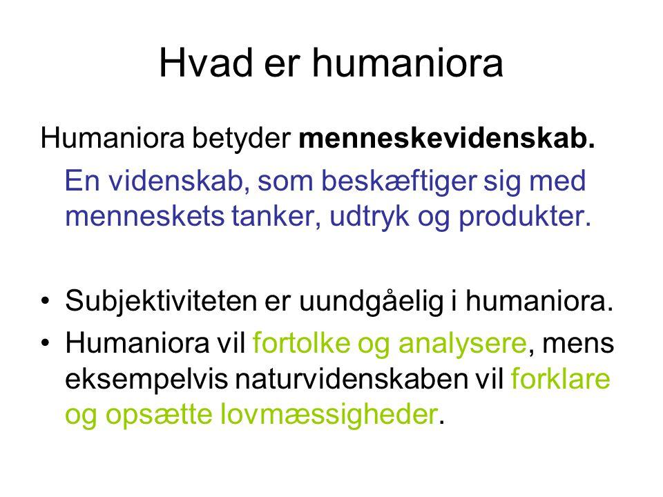 Hvad er humaniora Humaniora betyder menneskevidenskab. En videnskab, som beskæftiger sig med menneskets tanker, udtryk og produkter. Subjektiviteten e