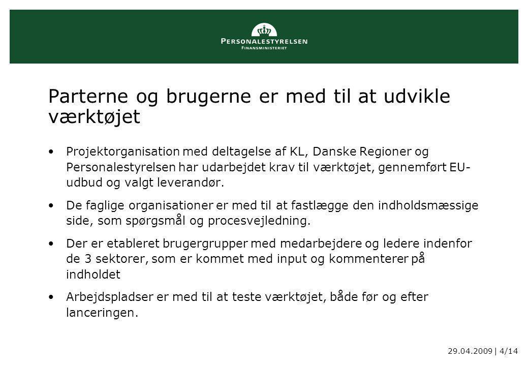 29.04.2009 | 4/14 Parterne og brugerne er med til at udvikle værktøjet Projektorganisation med deltagelse af KL, Danske Regioner og Personalestyrelsen har udarbejdet krav til værktøjet, gennemført EU- udbud og valgt leverandør.
