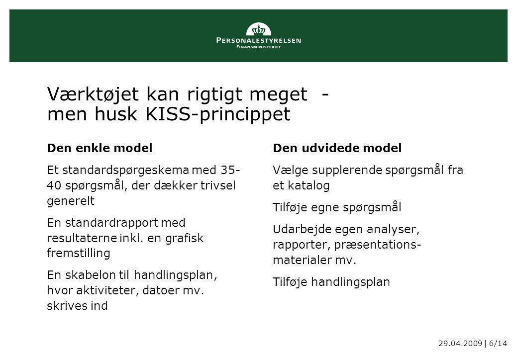 29.04.2009 | 6/14 Værktøjet kan rigtigt meget - men husk KISS-princippet Den enkle model Et standardspørgeskema med 35- 40 spørgsmål, der dækker trivsel generelt En standardrapport med resultaterne inkl.