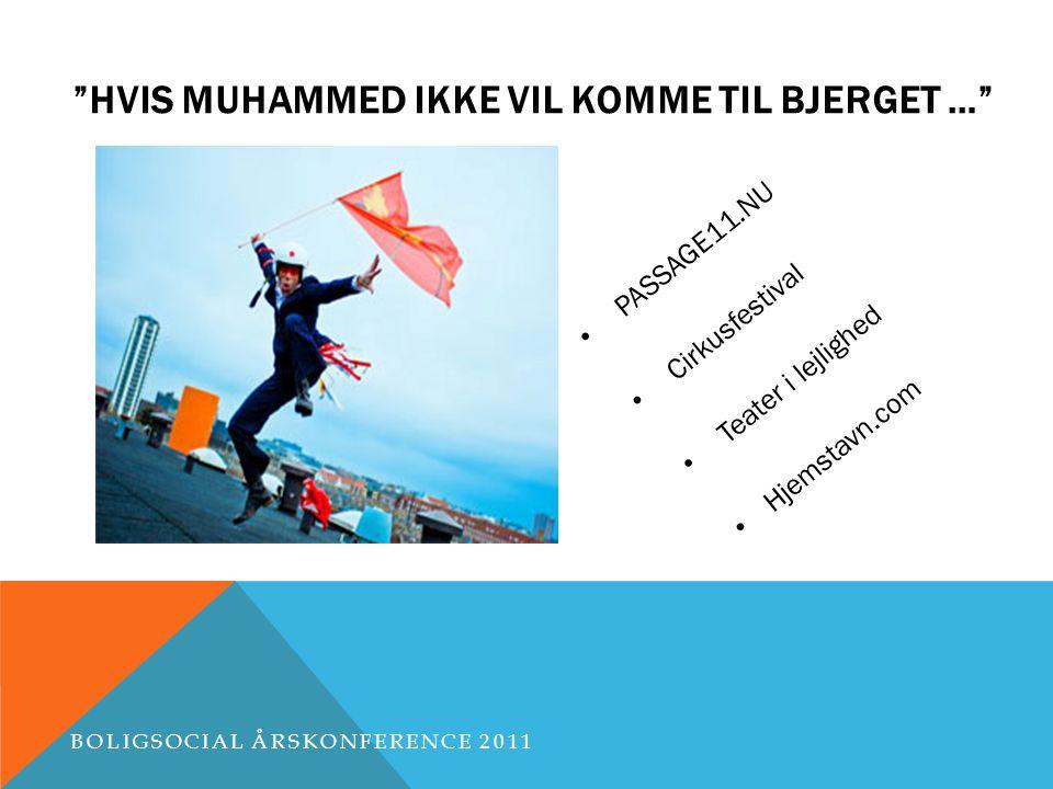 HVIS MUHAMMED IKKE VIL KOMME TIL BJERGET … PASSAGE11.NU Cirkusfestival Teater i lejlighed Hjemstavn.com BOLIGSOCIAL ÅRSKONFERENCE 2011