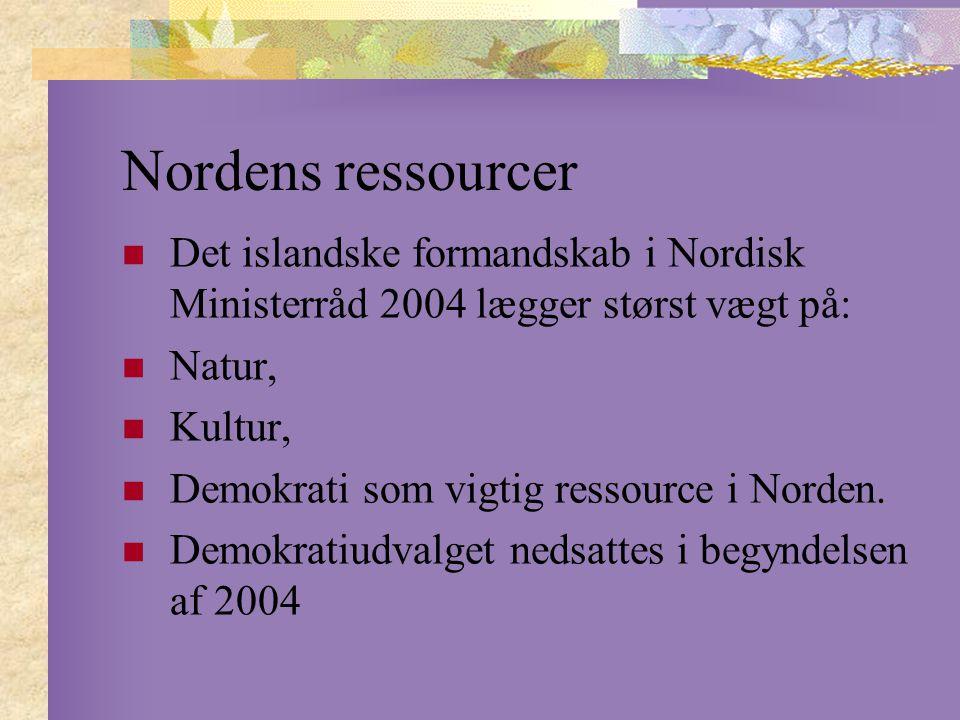 Nordens ressourcer Det islandske formandskab i Nordisk Ministerråd 2004 lægger størst vægt på: Natur, Kultur, Demokrati som vigtig ressource i Norden.