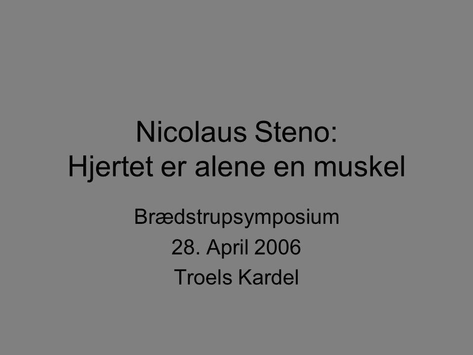 Nicolaus Steno: Hjertet er alene en muskel Brædstrupsymposium 28. April 2006 Troels Kardel