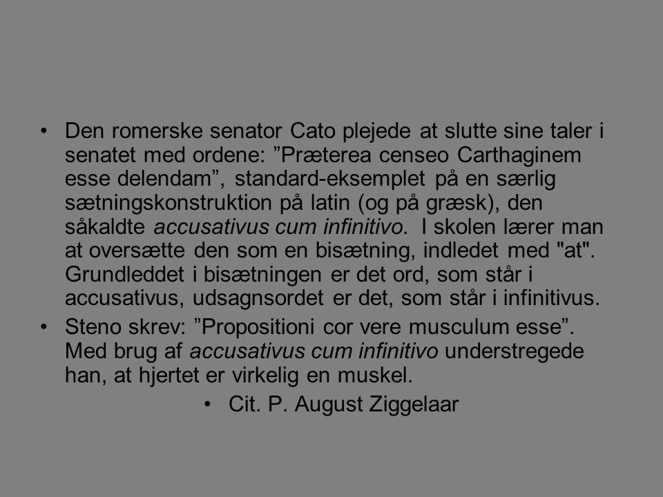 Den romerske senator Cato plejede at slutte sine taler i senatet med ordene: Præterea censeo Carthaginem esse delendam , standard-eksemplet på en særlig sætningskonstruktion på latin (og på græsk), den såkaldte accusativus cum infinitivo.