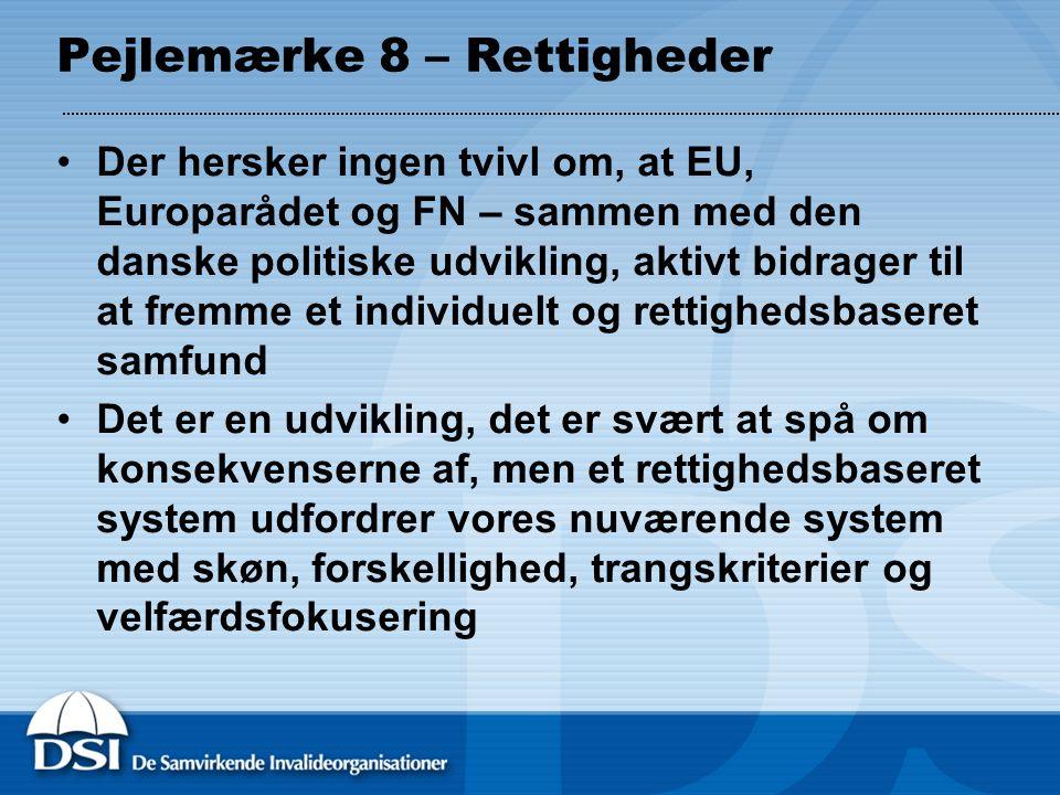 Pejlemærke 8 – Rettigheder Der hersker ingen tvivl om, at EU, Europarådet og FN – sammen med den danske politiske udvikling, aktivt bidrager til at fremme et individuelt og rettighedsbaseret samfund Det er en udvikling, det er svært at spå om konsekvenserne af, men et rettighedsbaseret system udfordrer vores nuværende system med skøn, forskellighed, trangskriterier og velfærdsfokusering