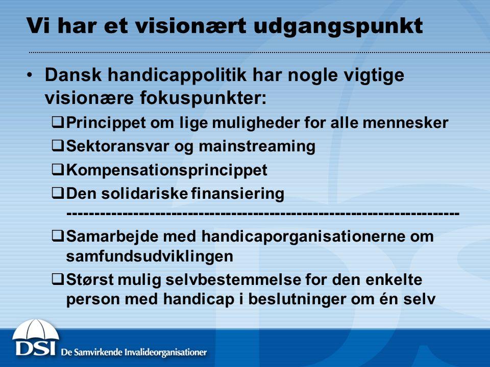 Vi har et visionært udgangspunkt Dansk handicappolitik har nogle vigtige visionære fokuspunkter:  Princippet om lige muligheder for alle mennesker  Sektoransvar og mainstreaming  Kompensationsprincippet  Den solidariske finansiering ------------------------------------------------------------------------  Samarbejde med handicaporganisationerne om samfundsudviklingen  Størst mulig selvbestemmelse for den enkelte person med handicap i beslutninger om én selv