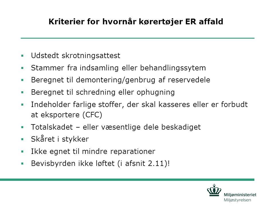 Kriterier for hvornår kørertøjer ER affald  Udstedt skrotningsattest  Stammer fra indsamling eller behandlingssytem  Beregnet til demontering/genbrug af reservedele  Beregnet til schredning eller ophugning  Indeholder farlige stoffer, der skal kasseres eller er forbudt at eksportere (CFC)  Totalskadet – eller væsentlige dele beskadiget  Skåret i stykker  Ikke egnet til mindre reparationer  Bevisbyrden ikke løftet (i afsnit 2.11)!