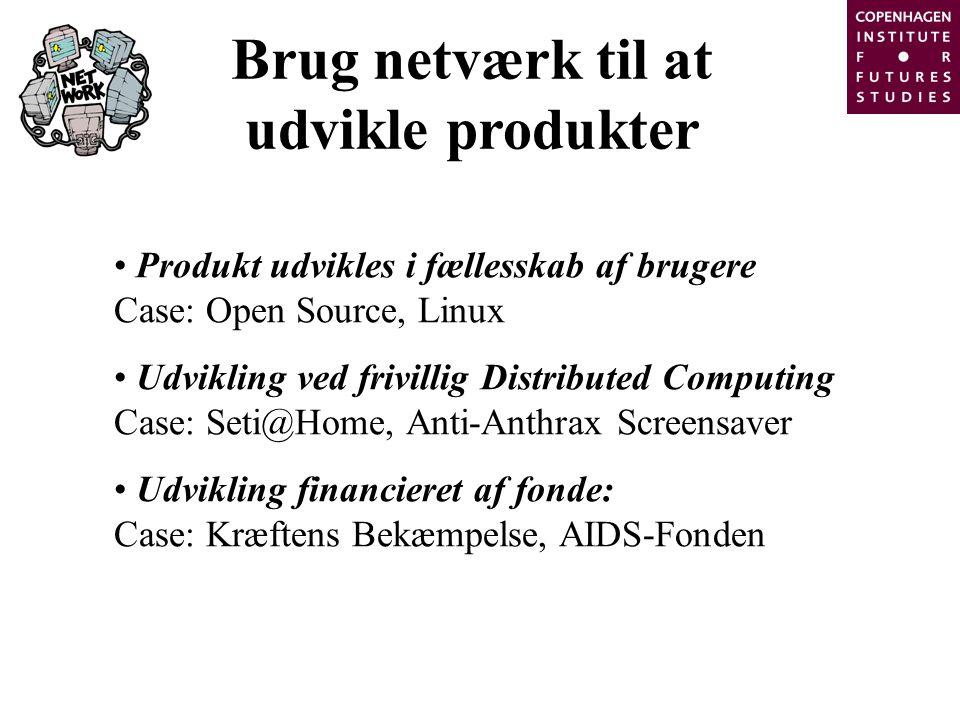 Brug netværk til at udvikle produkter Produkt udvikles i fællesskab af brugere Case: Open Source, Linux Udvikling ved frivillig Distributed Computing Case: Seti@Home, Anti-Anthrax Screensaver Udvikling financieret af fonde: Case: Kræftens Bekæmpelse, AIDS-Fonden
