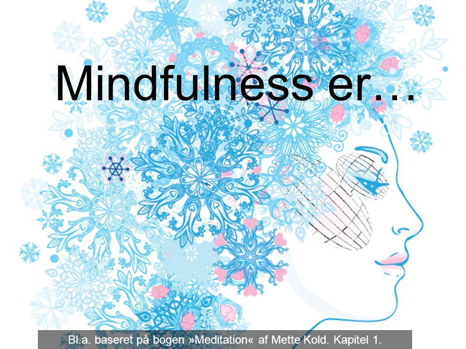 Mindfulness er… 1 Bl.a. baseret på bogen »Meditation« af Mette Kold. Kapitel 1.