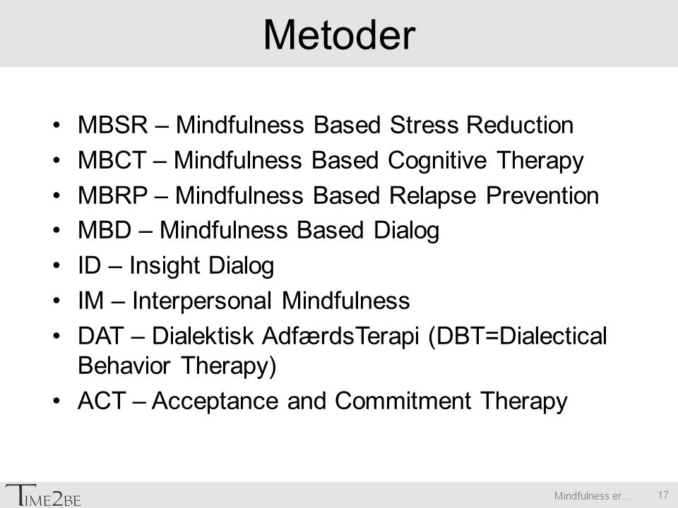 Mindfulness er… Metoder MBSR – Mindfulness Based Stress Reduction MBCT – Mindfulness Based Cognitive Therapy MBRP – Mindfulness Based Relapse Prevention MBD – Mindfulness Based Dialog ID – Insight Dialog IM – Interpersonal Mindfulness DAT – Dialektisk AdfærdsTerapi (DBT=Dialectical Behavior Therapy) ACT – Acceptance and Commitment Therapy 17