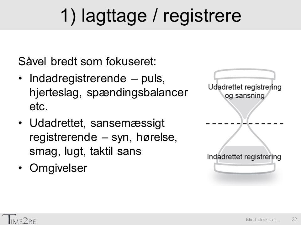 Mindfulness er… 1) Iagttage / registrere Såvel bredt som fokuseret: Indadregistrerende – puls, hjerteslag, spændingsbalancer etc.