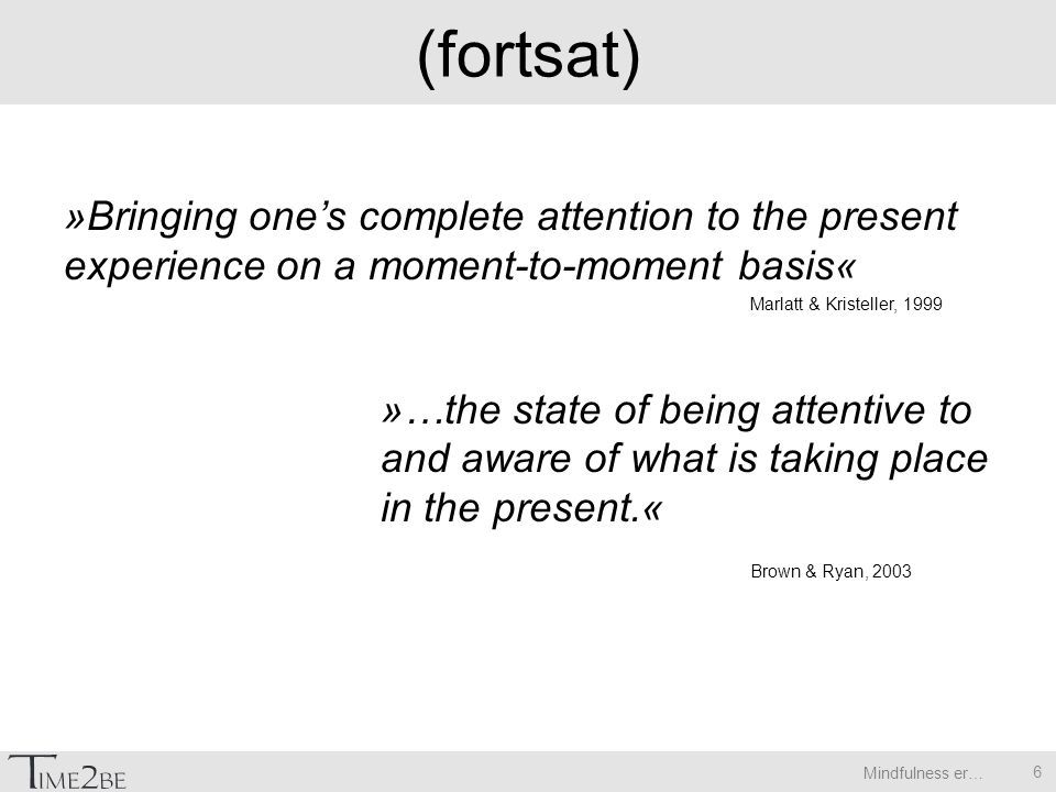 Mindfulness er… (fortsat) »Bringing one's complete attention to the present experience on a moment-to-moment basis« Marlatt & Kristeller, 1999 »…the state of being attentive to and aware of what is taking place in the present.« Brown & Ryan, 2003 6